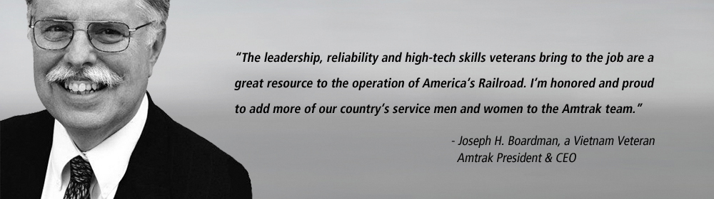 "The leadership, reliability and high-tech skills veterans bring to the job are a great resource to the operation of America's Railroad,"" said Boardman, a Vietnam veteran. ""I'm honored and proud to add more of our country's service men and women to the Amtrak team."" Joseph Boardman,  a Vietnam Veteran  and Amtrak President and CEO."